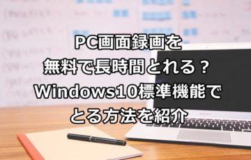PC画面録画を無料で長時間とれる?Windows10標準機能でとる方法を紹介