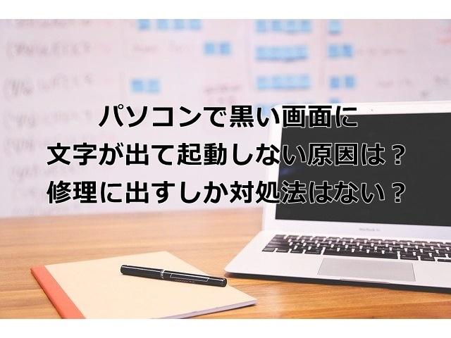 パソコンで黒い画面に文字が出て起動しない原因は?修理に出すしか対処法はない?