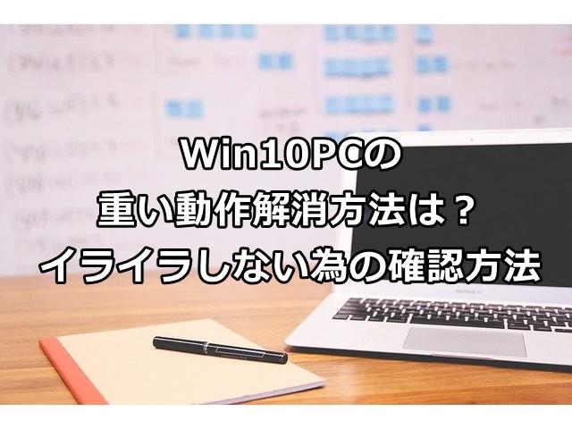 Win10PCの重い動作解消方法は?イライラしない為の確認方法